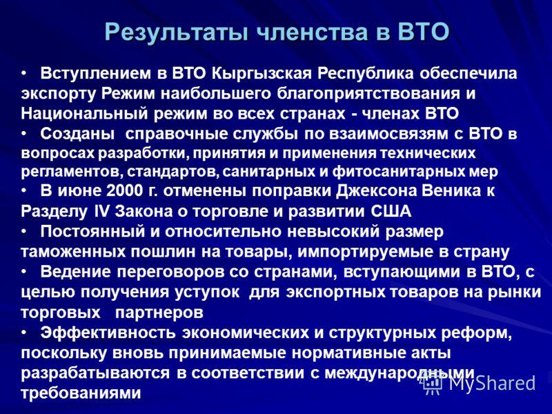 Результаты членства в ВТО Вступлением в ВТО Кыргызская Республика обеспечила экспорту Режим наибольшего благоприятствования и Национальный режим во всех странах - членах ВТО Созданы справочные службы по взаимосвязям с ВТО в вопросах разработки, приня