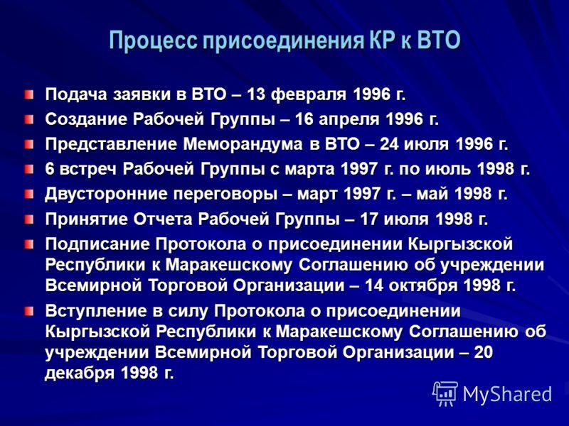 Подача заявки в ВТО – 13 февраля 1996 г. Создание Рабочей Группы – 16 апреля 1996 г. Представление Меморандума в ВТО – 24 июля 1996 г. 6 встреч Рабочей Группы с марта 1997 г. по июль 1998 г. Двусторонние переговоры – март 1997 г. – май 1998 г. Принят