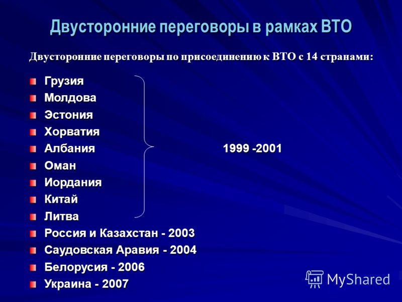 Двусторонние переговоры по присоединению к ВТО с 14 странами: ГрузияМолдоваЭстонияХорватия Албания 1999 -2001 ОманИорданияКитайЛитва Россия и Казахстан - 2003 Саудовская Аравия - 2004 Белорусия - 2006 Украина - 2007 Двусторонние переговоры в рамках В