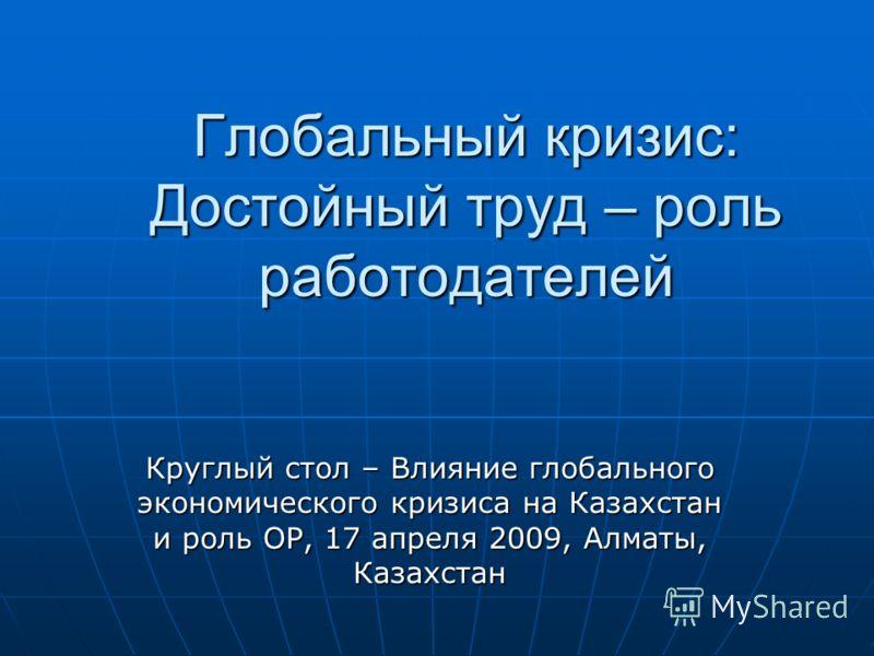 Глобальный кризис: Достойный труд – роль работодателей Круглый стол – Влияние глобального экономического кризиса на Казахстан и роль ОР, 17 апреля 2009, Алматы, Казахстан