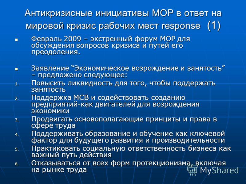 Антикризисные инициативы МОР в ответ на мировой кризис рабочих мест response (1) Февраль 2009 – экстренный форум МОР для обсуждения вопросов кризиса и путей его преодоления. Февраль 2009 – экстренный форум МОР для обсуждения вопросов кризиса и путей