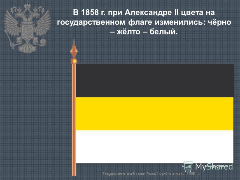 В 1858 г. при Александре II цвета на государственном флаге изменились: чёрно – жёлто – белый.