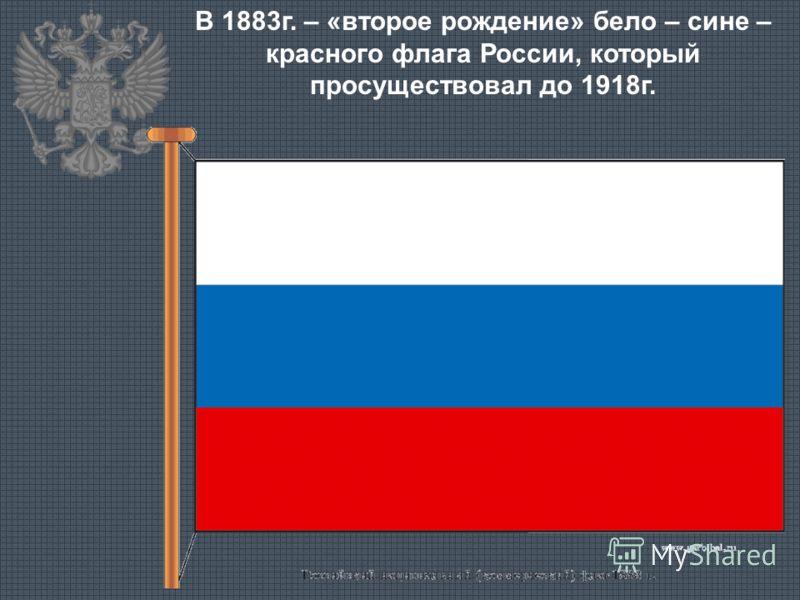 В 1883г. – «второе рождение» бело – сине – красного флага России, который просуществовал до 1918г.