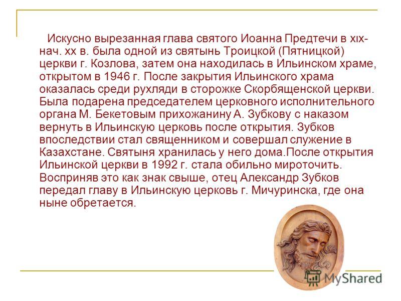 Искусно вырезанная глава святого Иоанна Предтечи в xιx- нач. xx в. была одной из святынь Троицкой (Пятницкой) церкви г. Козлова, затем она находилась в Ильинском храме, открытом в 1946 г. После закрытия Ильинского храма оказалась среди рухляди в стор