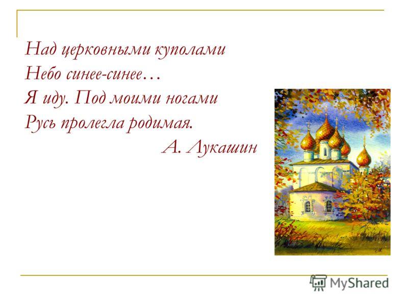 Над церковными куполами Небо синее-синее… Я иду. Под моими ногами Русь пролегла родимая. А. Лукашин