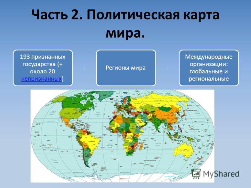 Часть 2. Политическая карта мира. 193 признанных государства (+ около 20 непризнанных) непризнанных Регионы мира Международные организации: глобальные и региональные