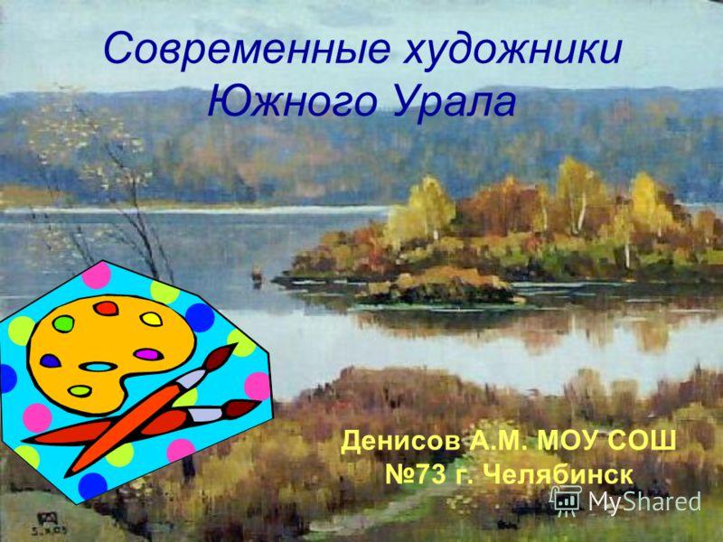 Современные художники Южного Урала Денисов А.М. МОУ СОШ 73 г. Челябинск