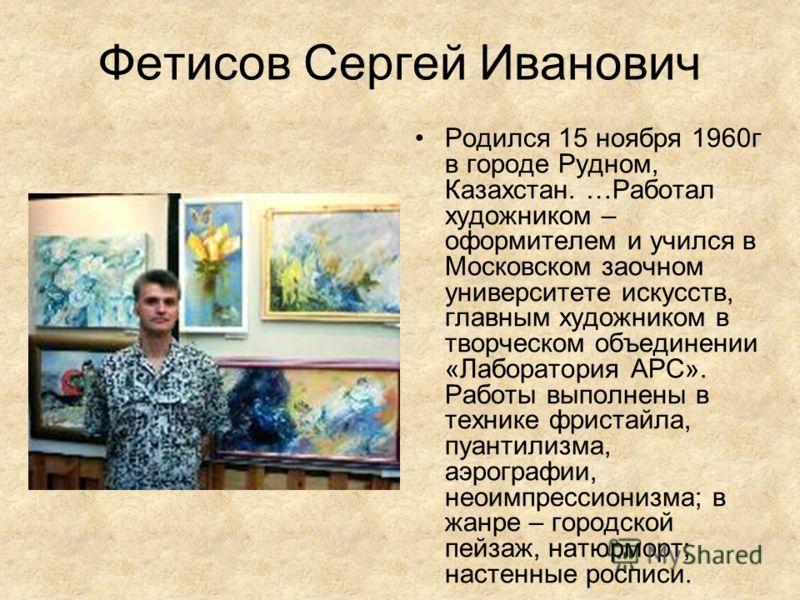 Фетисов Сергей Иванович Родился 15 ноября 1960г в городе Рудном, Казахстан. …Работал художником – оформителем и учился в Московском заочном университете искусств, главным художником в творческом объединении «Лаборатория АРС». Работы выполнены в техни