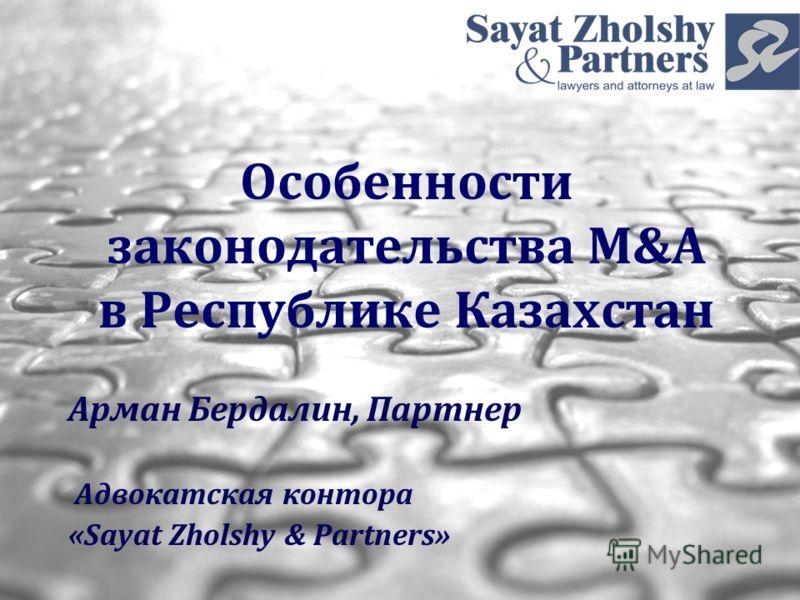 Особенности законодательства M&A в Республике Казахстан Арман Бердалин, Партнер Адвокатская контора «Sayat Zholshy & Partners»