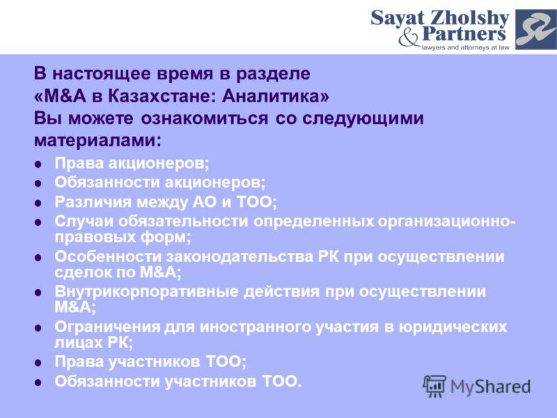 В настоящее время в разделе «M&A в Казахстане: Аналитика» Вы можете ознакомиться со следующими материалами: Права акционеров; Обязанности акционеров; Различия между АО и ТОО; Случаи обязательности определенных организационно- правовых форм; Особеннос