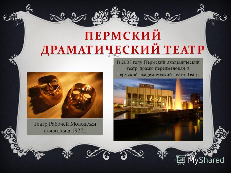 ПЕРМСКИЙ ДРАМАТИЧЕСКИЙ ТЕАТР В 2007 году Пермский академический театр драмы переименован в Пермский академический театр Театр. Театр Рабочей Молодежи появился в 1927г.