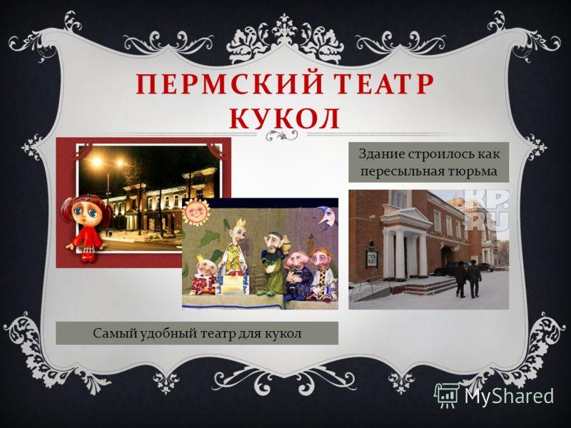 ПЕРМСКИЙ ТЕАТР КУКОЛ Самый удобный театр для кукол Здание строилось как пересыльная тюрьма