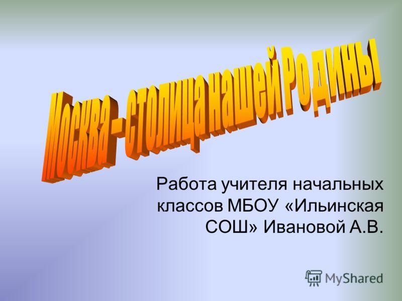 Работа учителя начальных классов МБОУ «Ильинская СОШ» Ивановой А.В.