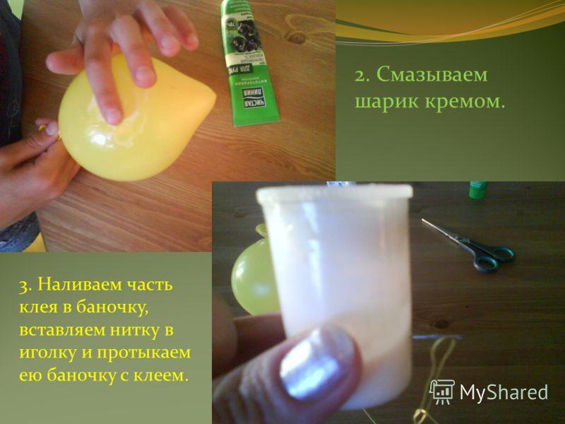 2. Смазываем шарик кремом. 3. Наливаем часть клея в баночку, вставляем нитку в иголку и протыкаем ею баночку с клеем.