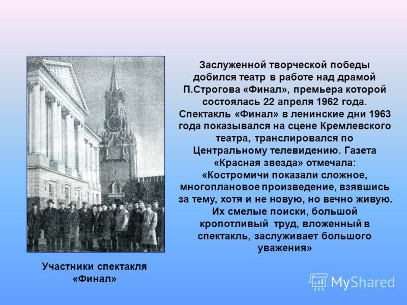 Заслуженной творческой победы добился театр в работе над драмой П.Строгова «Финал», премьера которой состоялась 22 апреля 1962 года. Спектакль «Финал» в ленинские дни 1963 года показывался на сцене Кремлевского театра, транслировался по Центральному