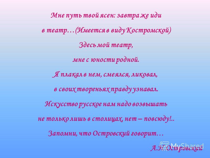 Мне путь твой ясен: завтра же иди в театр…(Имеется в виду Костромской) Здесь мой театр, мне с юности родной. Я плакал в нем, смеялся, ликовал, в своих твореньях правду узнавал. Искусство русское нам надо возвышать не только лишь в столицах, нет – пов