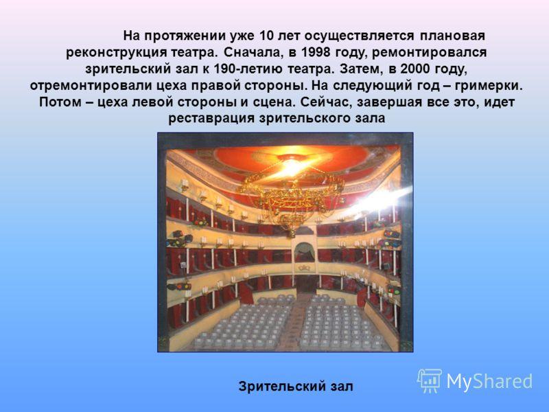 На протяжении уже 10 лет осуществляется плановая реконструкция театра. Сначала, в 1998 году, ремонтировался зрительский зал к 190-летию театра. Затем, в 2000 году, отремонтировали цеха правой стороны. На следующий год – гримерки. Потом – цеха левой с