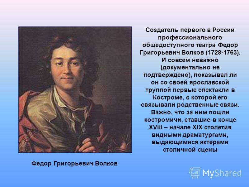 Создатель первого в России профессионального общедоступного театра Федор Григорьевич Волков (1728-1763). И совсем неважно (документально не подтверждено), показывал ли он со своей ярославской труппой первые спектакли в Костроме, с которой его связыва