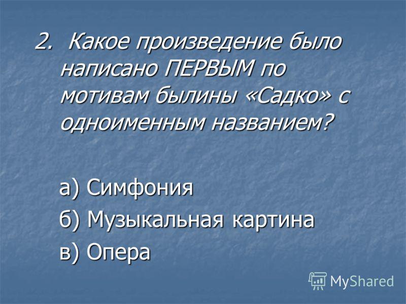 2. Какое произведение было написано ПЕРВЫМ по мотивам былины «Садко» с одноименным названием? а) Симфония б) Музыкальная картина в) Опера