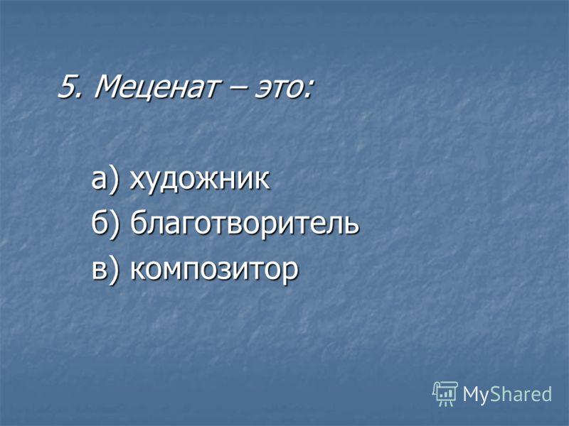 5. Меценат – это: а) художник б) благотворитель в) композитор