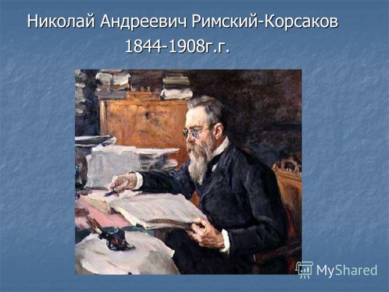 Николай Андреевич Римский-Корсаков 1844-1908г.г. 1844-1908г.г.