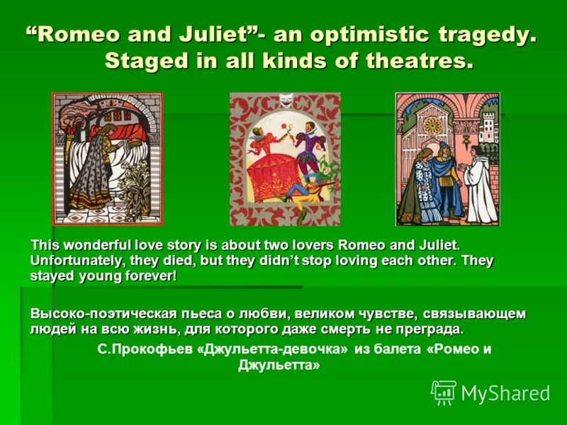 Romeo and Juliet- an optimistic tragedy. Staged in all kinds of theatres. Romeo and Juliet- an optimistic tragedy. Staged in all kinds of theatres. This wonderful love story is about two lovers Romeo and Juliet. Unfortunately, they died, but they did
