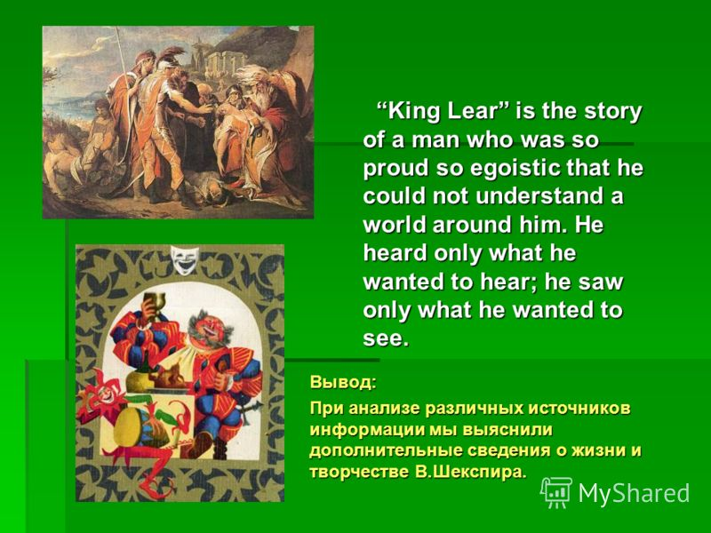 King Lear is the story of a man who was so proud so egoistic that he could not understand a world around him. He heard only what he wanted to hear; he saw only what he wanted to see. Вывод: При анализе различных источников информации мы выяснили допо