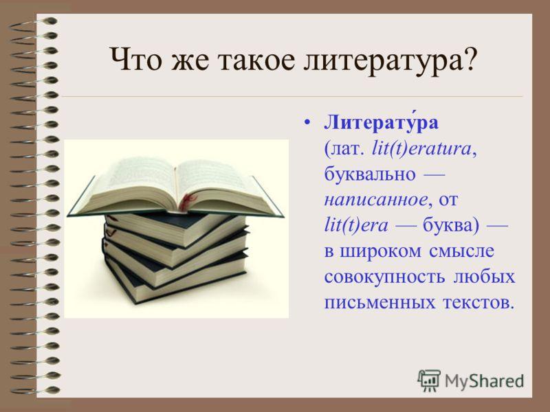Что же такое литература? Литерату́ра (лат. lit(t)eratura, буквально написанное, от lit(t)era буква) в широком смысле совокупность любых письменных текстов.