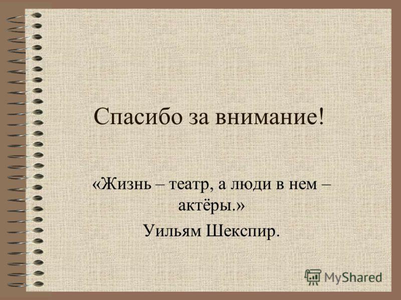 Спасибо за внимание! «Жизнь – театр, а люди в нем – актёры.» Уильям Шекспир.