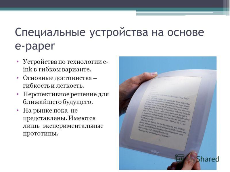 Специальные устройства на основе e-paper Устройства по технологии e- ink в гибком варианте. Основные достоинства – гибкость и легкость. Перспективное решение для ближайшего будущего. На рынке пока не представлены. Имеются лишь экспериментальные прото
