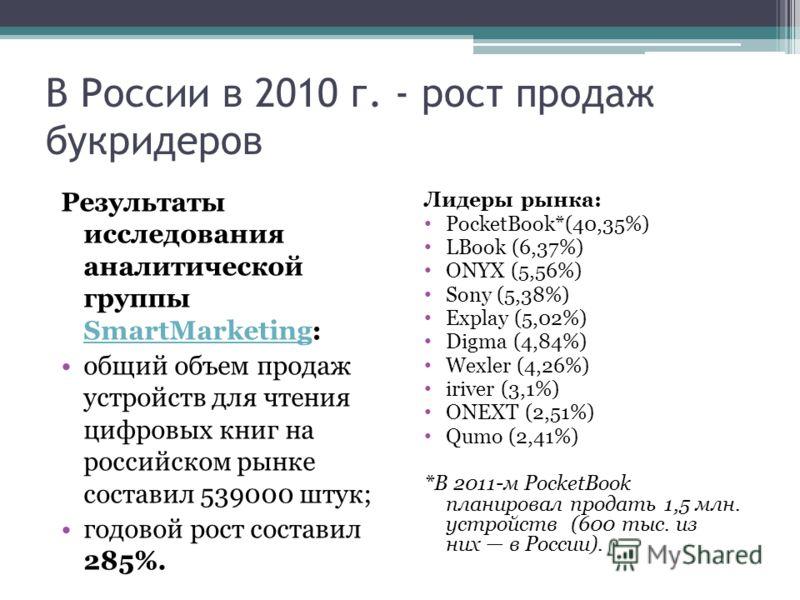В России в 2010 г. - рост продаж букридеров Результаты исследования аналитической группы SmartMarketing: SmartMarketing общий объем продаж устройств для чтения цифровых книг на российском рынке составил 539000 штук; годовой рост составил 285%. Лидеры