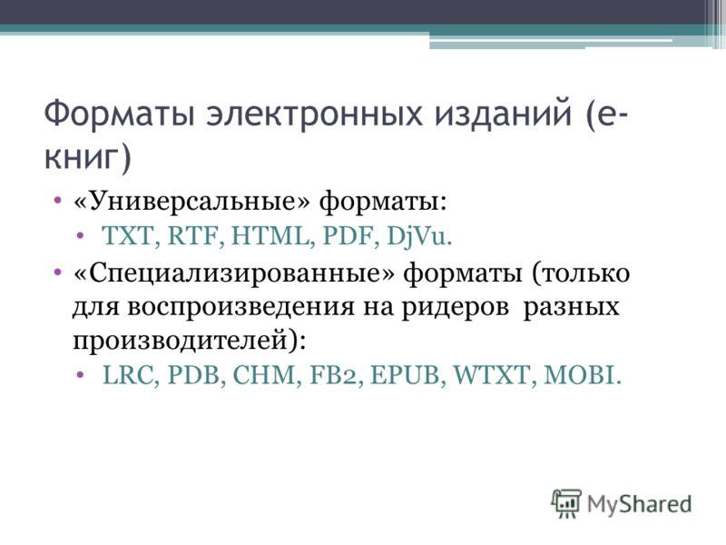 Форматы электронных изданий (е- книг) «Универсальные» форматы: TXT, RTF, HTML, PDF, DjVu. «Специализированные» форматы (только для воспроизведения на ридеров разных производителей): LRC, PDB, CHM, FB2, EPUB, WTXT, MOBI.
