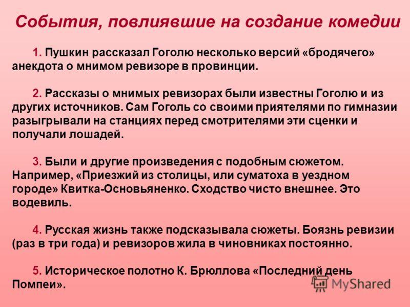 1. Пушкин рассказал Гоголю несколько версий «бродячего» анекдота о мнимом ревизоре в провинции. 2. Рассказы о мнимых ревизорах были известны Гоголю и из других источников. Сам Гоголь со своими приятелями по гимназии разыгрывали на станциях перед смот
