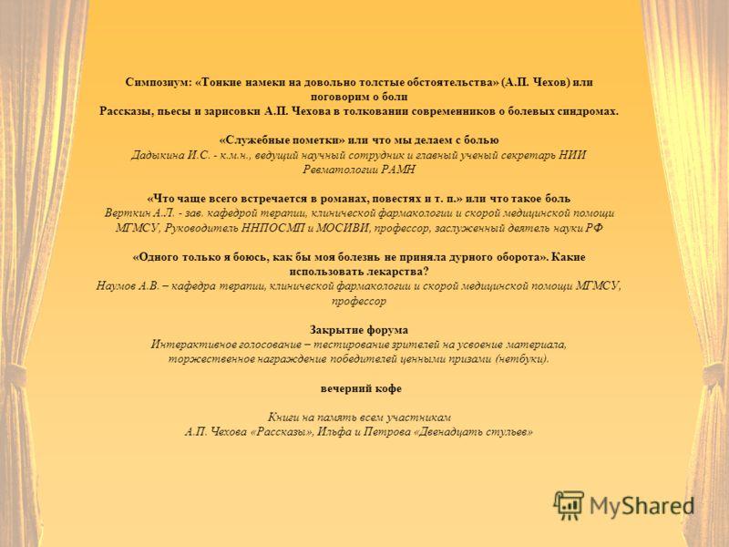 Симпозиум: «Тонкие намеки на довольно толстые обстоятельства» (А.П. Чехов) или поговорим о боли Рассказы, пьесы и зарисовки А.П. Чехова в толковании современников о болевых синдромах. «Служебные пометки» или что мы делаем с болью Дадыкина И.С. - к.м.