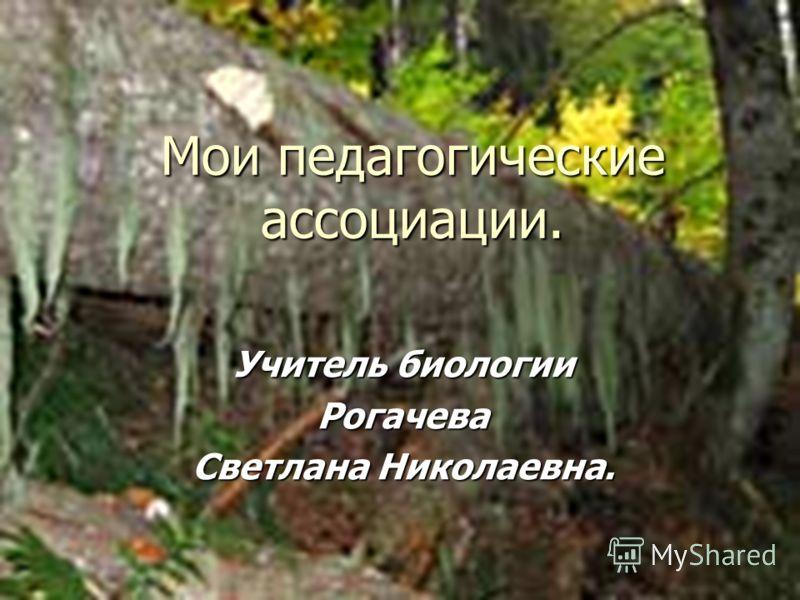 Мои педагогические ассоциации. Учитель биологии Рогачева Светлана Николаевна.