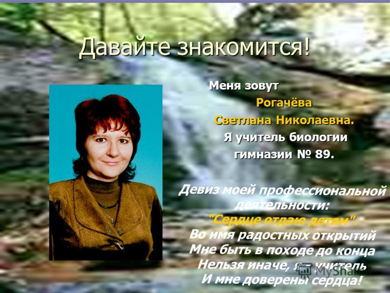 Давайте знакомится! Меня зовут Меня зовутРогачёва Светлана Николаевна. Я учитель биологии Я учитель биологии гимназии 89. Девиз моей профессиональной деятельности: