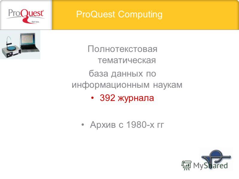 ProQuest Computing Полнотекстовая тематическая база данных по информационным наукам 392 журнала Архив с 1980-х гг