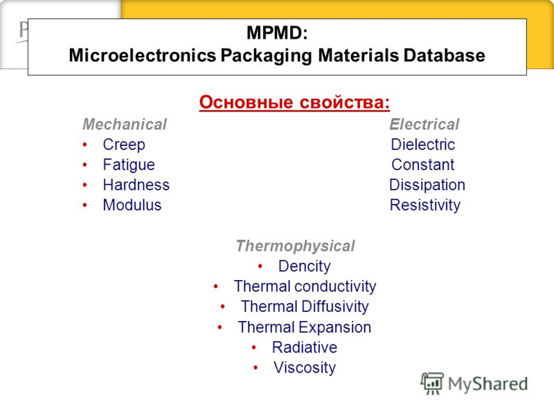 MPMD: Microelectronics Packaging Materials Database Oсновные свойства: Mechanical Electrical Creep Dielectric Fatigue Сonstant Hardness Dissipation Modulus Resistivity Thermophysical Dencity Thermal conductivity Thermal Diffusivity Thermal Expansion