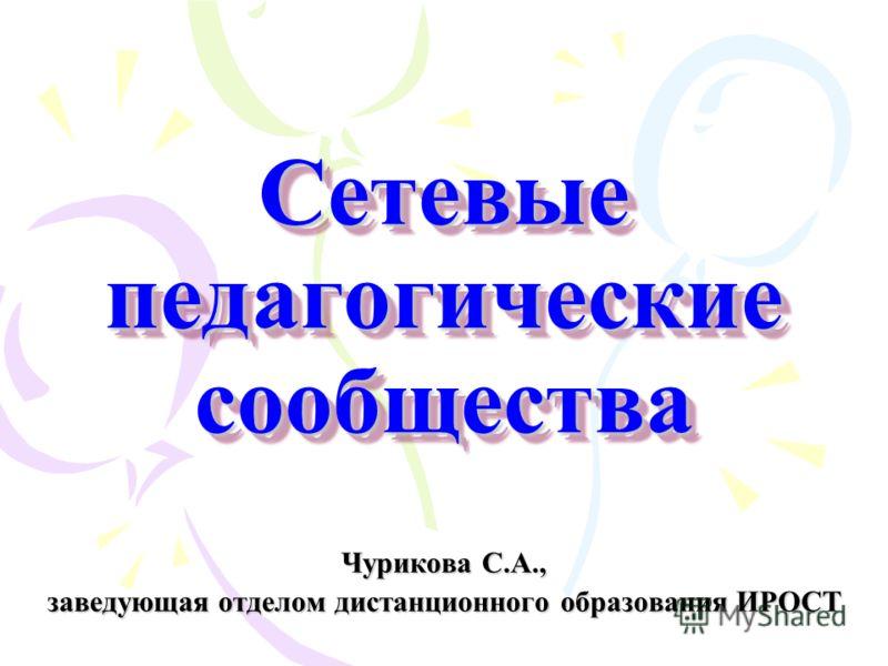 Сетевые педагогические сообщества Чурикова С.А., заведующая отделом дистанционного образования ИРОСТ