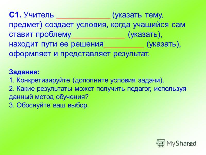 20 С1. Учитель ____________ (указать тему, предмет) создает условия, когда учащийся сам ставит проблему____________ (указать), находит пути ее решения_________ (указать), оформляет и представляет результат. Задание: 1. Конкретизируйте (дополните усло