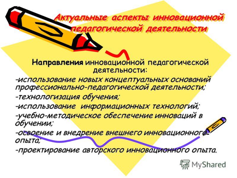 Актуальные аспекты инновационной педагогической деятельности Направления инновационной педагогической деятельности: -использование новых концептуальных оснований профессионально-педагогической деятельности; -технологизация обучения; -использование ин