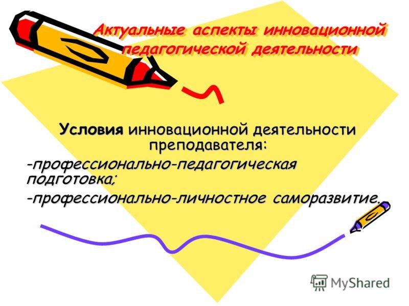 Актуальные аспекты инновационной педагогической деятельности Условия инновационной деятельности преподавателя: -профессионально-педагогическая подготовка; -профессионально-личностное саморазвитие.