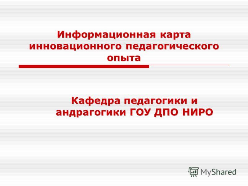 Информационная карта инновационного педагогического опыта Кафедра педагогики и андрагогики ГОУ ДПО НИРО