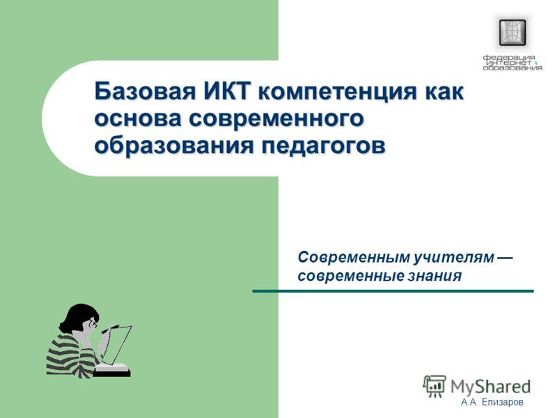 А.А. Елизаров Базовая ИКТ компетенция как основа современного образования педагогов Современным учителям современные знания