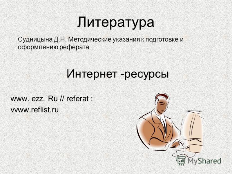 Литература www. ezz. Ru // referat ; vvww.reflist.ru Судницына Д.Н. Методические указания к подготовке и оформлению реферата. Интернет -ресурсы