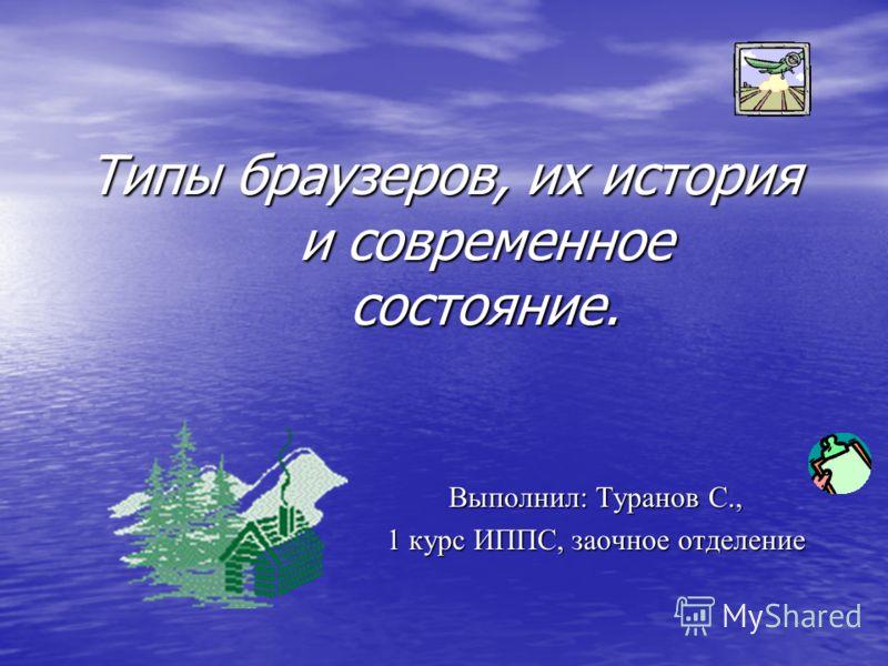 Типы браузеров, их история и современное состояние. Выполнил: Туранов С., 1 курс ИППС, заочное отделение