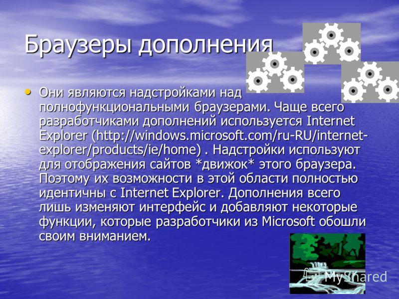 Браузеры дополнения Они являются надстройками над полнофункциональными браузерами. Чаще всего разработчиками дополнений используется Internet Explorer (http://windows.microsoft.com/ru-RU/internet- explorer/products/ie/home). Надстройки используют для