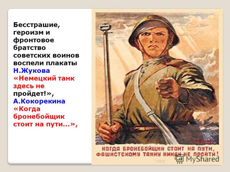 Бесстрашие, героизм и фронтовое братство советских воинов воспели плакаты Н.Жукова «Немецкий танк здесь не пройдет!», А.Кокорекина «Когда бронебойщик стоит на пути...»,