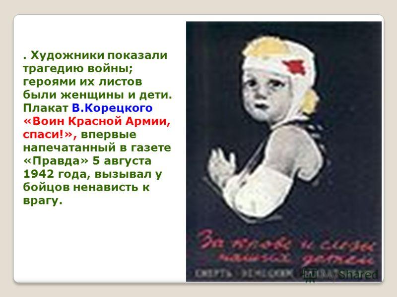 . Художники показали трагедию войны; героями их листов были женщины и дети. Плакат В.Корецкого «Воин Красной Армии, спаси!», впервые напечатанный в газете «Правда» 5 августа 1942 года, вызывал у бойцов ненависть к врагу.