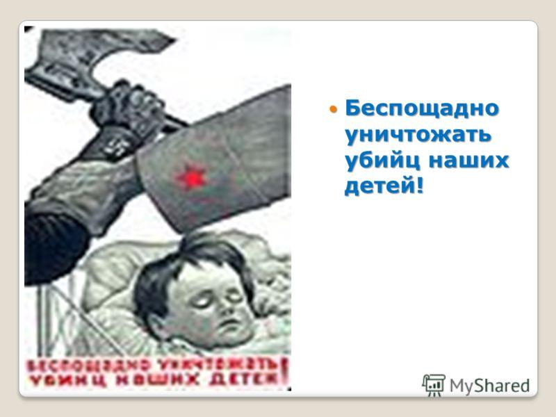 Беспощадно уничтожать убийц наших детей! Беспощадно уничтожать убийц наших детей!